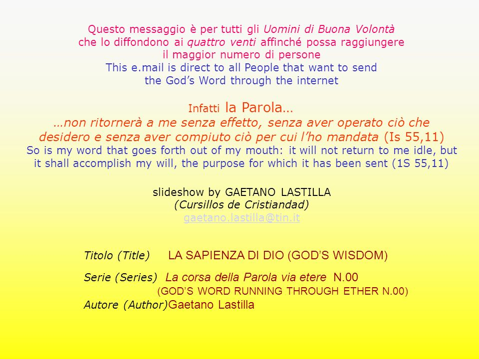 Questo messaggio è per tutti gli Uomini di Buona Volontà che lo diffondono ai quattro venti affinché possa raggiungere il maggior numero di persone This e.mail is direct to all People that want to send the Gods Word through the internet Infatti la Parola… …non ritornerà a me senza effetto, senza aver operato ciò che desidero e senza aver compiuto ciò per cui lho mandata (Is 55,11) So is my word that goes forth out of my mouth: it will not return to me idle, but it shall accomplish my will, the purpose for which it has been sent (1S 55,11) slideshow by GAETANO LASTILLA (Cursillos de Cristiandad) gaetano.lastilla@tin.it Titolo (Title) LA SAPIENZA DI DIO (GODS WISDOM) Serie (Series) La corsa della Parola via etere N.00 (GODS WORD RUNNING THROUGH ETHER N.00) Autore (Author) Gaetano Lastilla