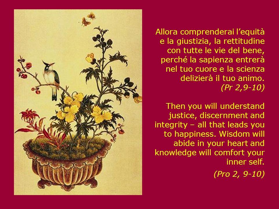 Allora comprenderai lequità e la giustizia, la rettitudine con tutte le vie del bene, perché la sapienza entrerà nel tuo cuore e la scienza delizierà