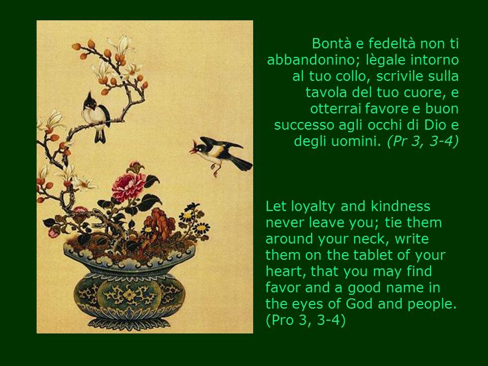 Bontà e fedeltà non ti abbandonino; lègale intorno al tuo collo, scrivile sulla tavola del tuo cuore, e otterrai favore e buon successo agli occhi di