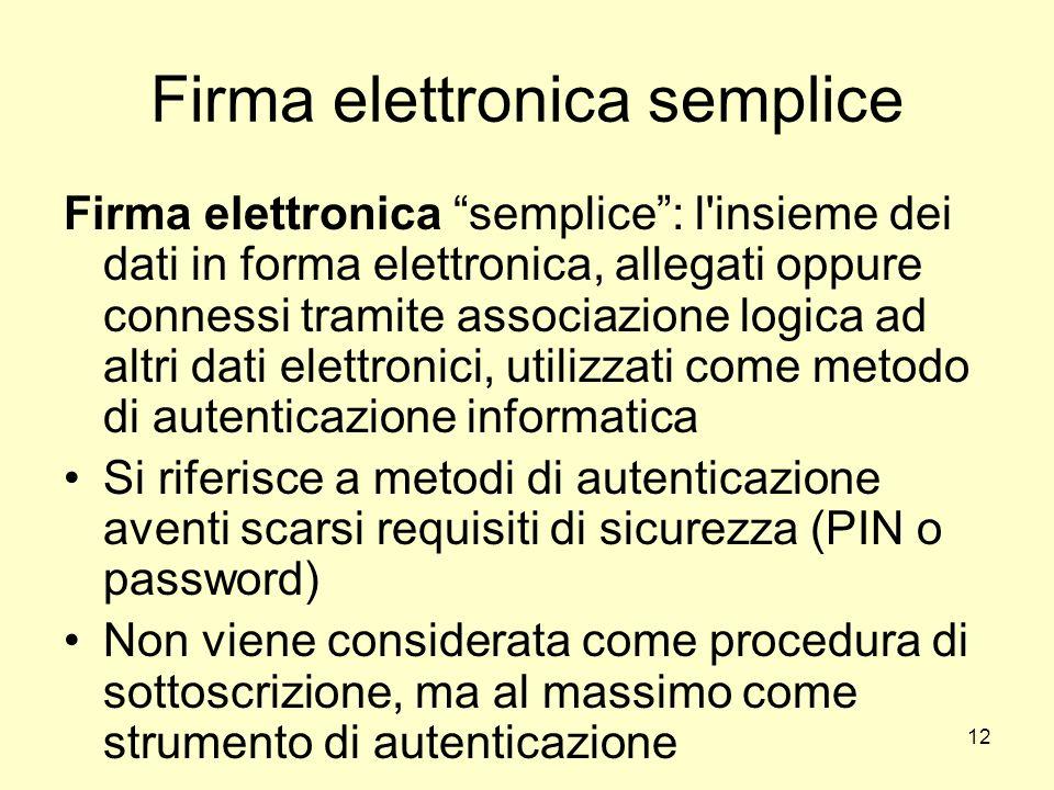 12 Firma elettronica semplice Firma elettronica semplice: l'insieme dei dati in forma elettronica, allegati oppure connessi tramite associazione logic