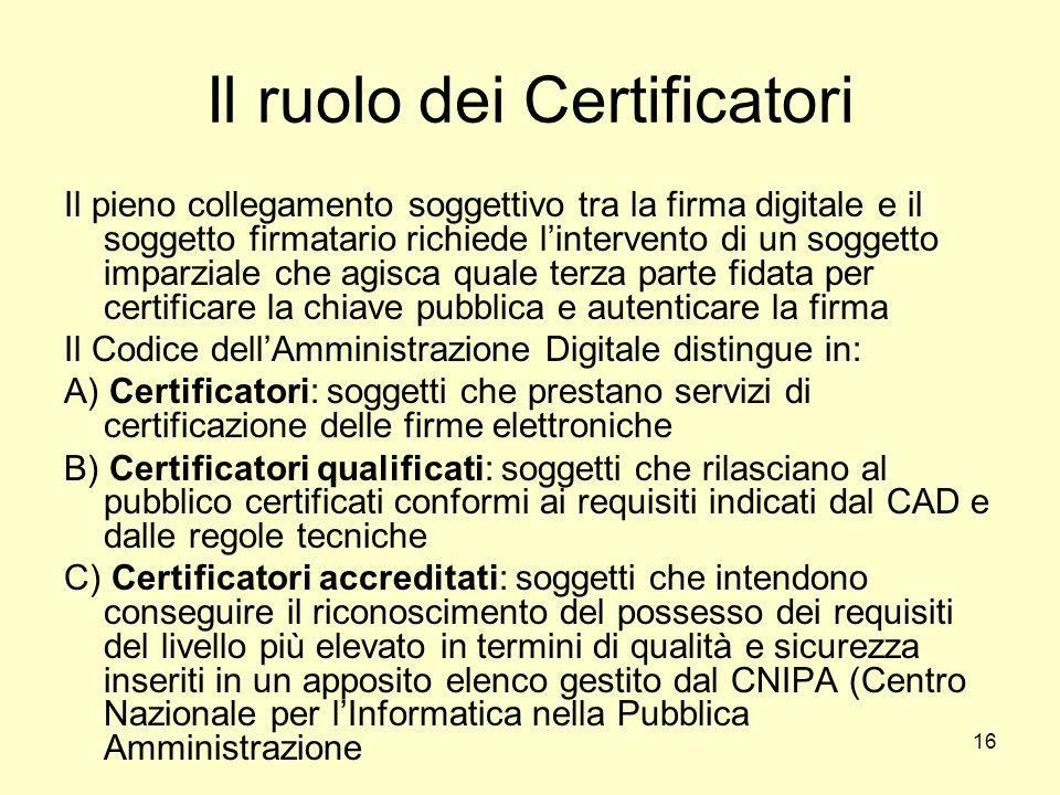16 Il ruolo dei Certificatori Il pieno collegamento soggettivo tra la firma digitale e il soggetto firmatario richiede lintervento di un soggetto impa