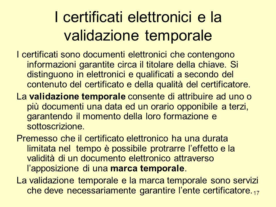 17 I certificati elettronici e la validazione temporale I certificati sono documenti elettronici che contengono informazioni garantite circa il titola
