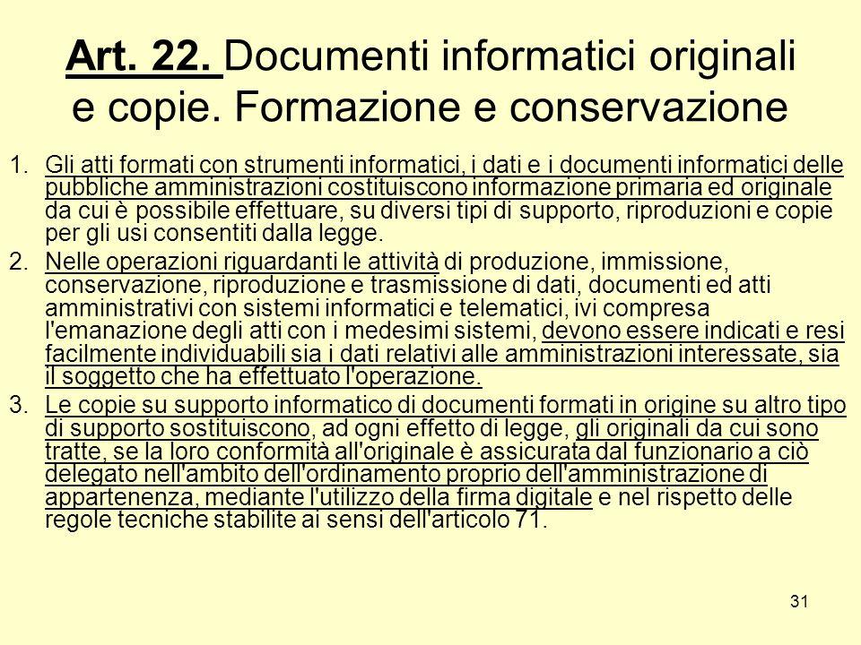 31 Art. 22. Documenti informatici originali e copie. Formazione e conservazione 1.Gli atti formati con strumenti informatici, i dati e i documenti inf