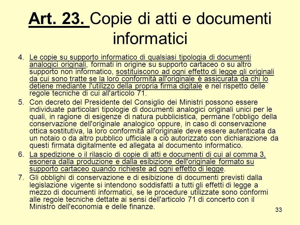 33 Art. 23. Copie di atti e documenti informatici 4.Le copie su supporto informatico di qualsiasi tipologia di documenti analogici originali, formati