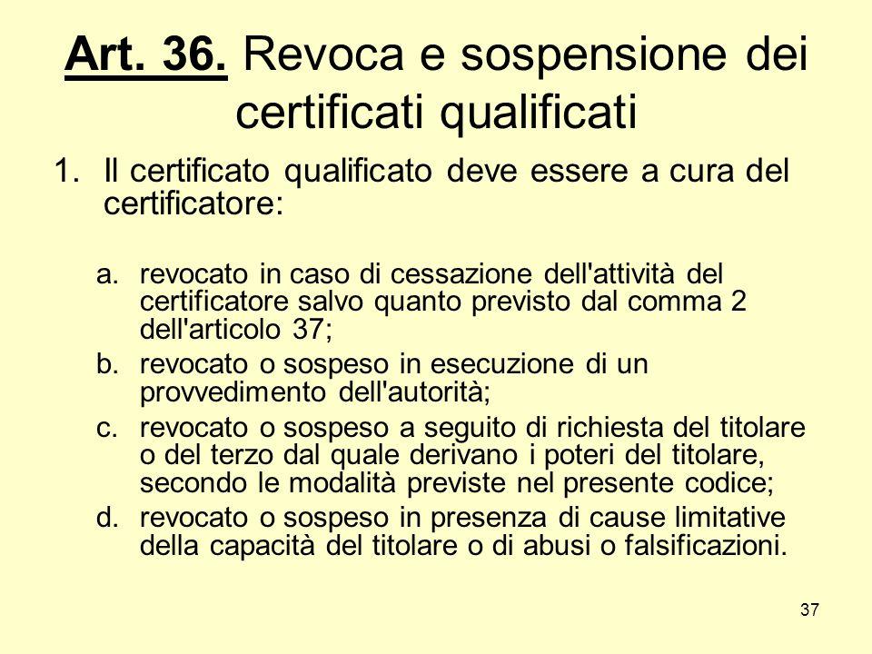 37 Art. 36. Revoca e sospensione dei certificati qualificati 1.Il certificato qualificato deve essere a cura del certificatore: a.revocato in caso di