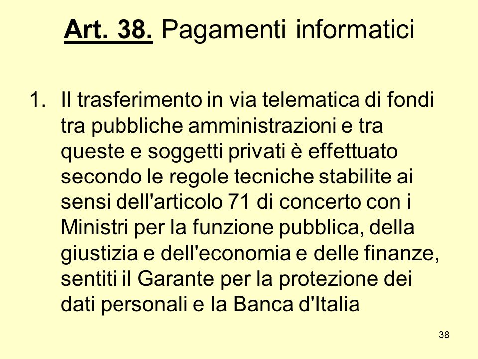 38 Art. 38. Pagamenti informatici 1.Il trasferimento in via telematica di fondi tra pubbliche amministrazioni e tra queste e soggetti privati è effett
