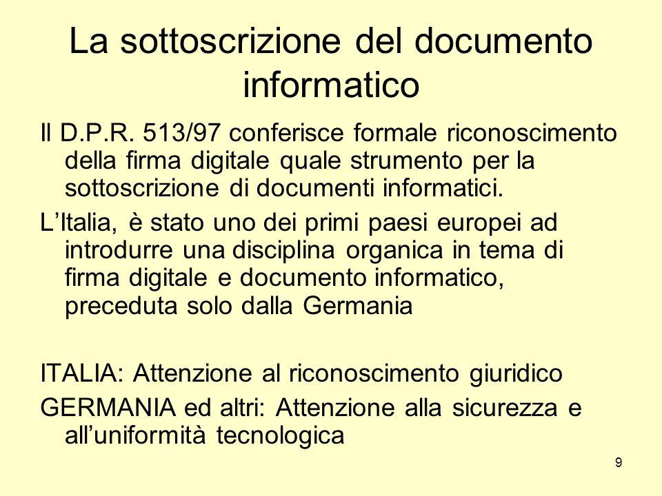 9 La sottoscrizione del documento informatico Il D.P.R. 513/97 conferisce formale riconoscimento della firma digitale quale strumento per la sottoscri