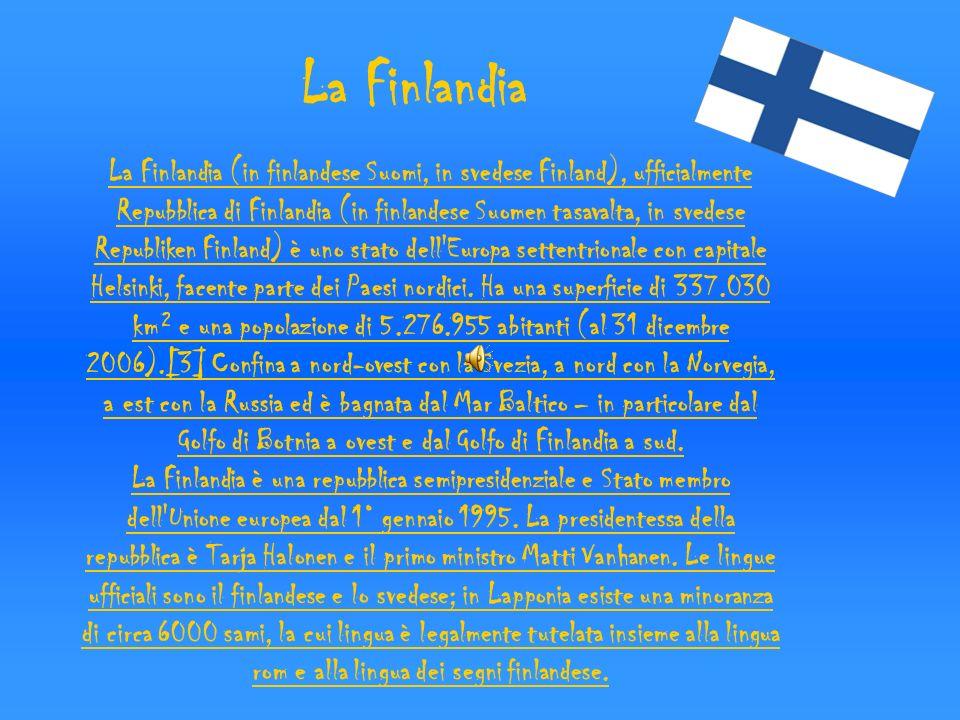 La Finlandia (in finlandese Suomi, in svedese Finland), ufficialmente Repubblica di Finlandia (in finlandese Suomen tasavalta, in svedese Republiken F