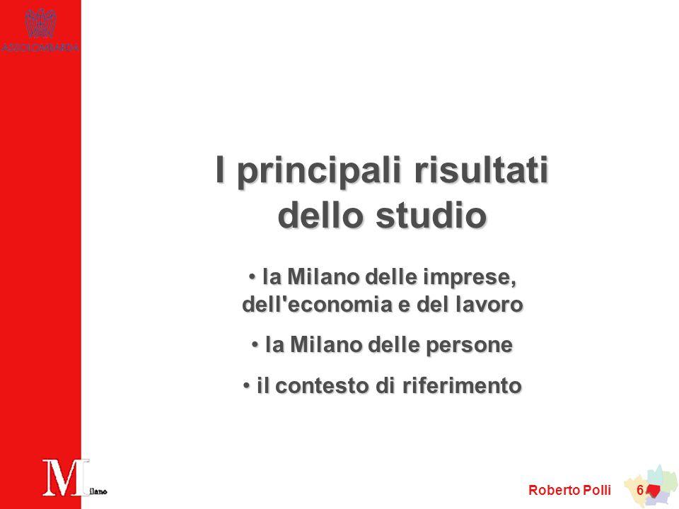 Roberto Polli 6 I principali risultati dello studio la Milano delle imprese, dell economia e del lavoro la Milano delle imprese, dell economia e del lavoro la Milano delle persone la Milano delle persone il contesto di riferimento il contesto di riferimento