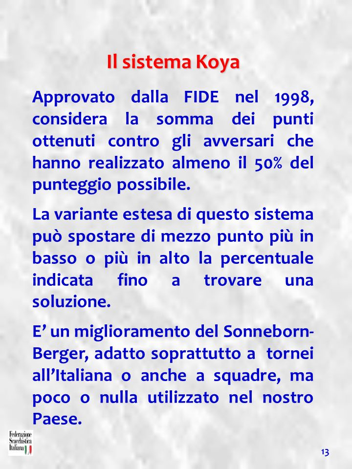13 Il sistema Koya Approvato dalla FIDE nel 1998, considera la somma dei punti ottenuti contro gli avversari che hanno realizzato almeno il 50% del pu