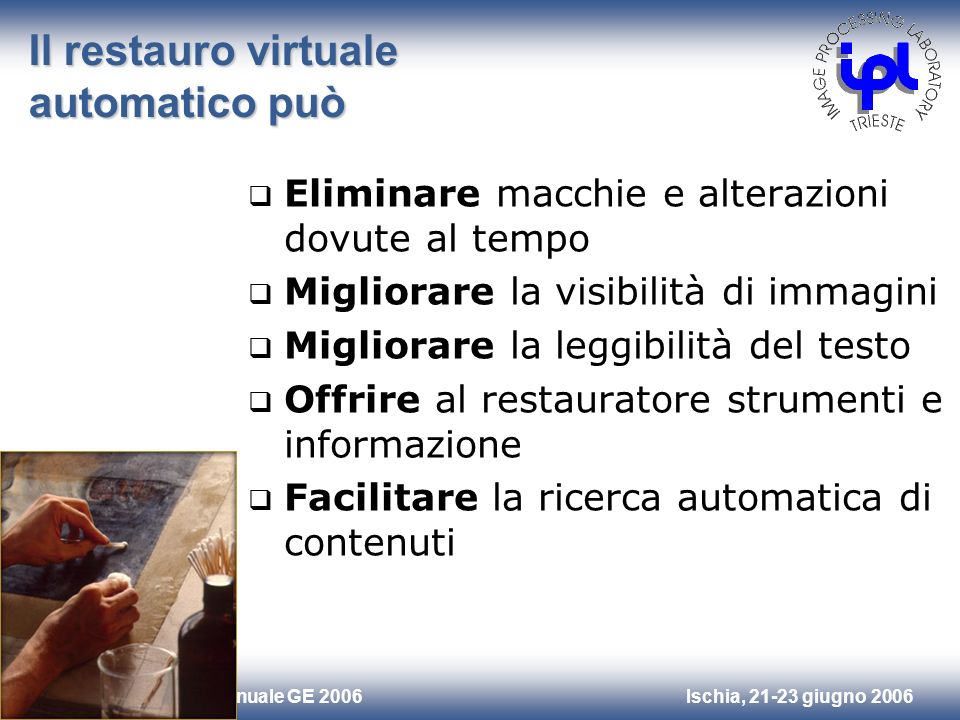Ischia, 21-23 giugno 2006Riunione Annuale GE 2006 Il restauro virtuale automatico può Eliminare macchie e alterazioni dovute al tempo Migliorare la vi