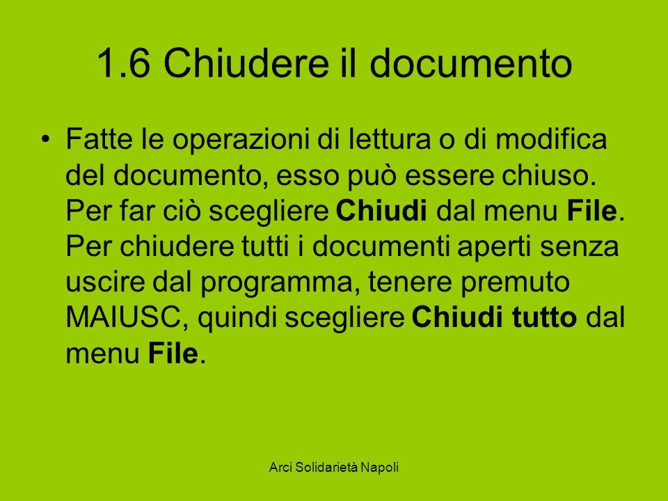 Arci Solidarietà Napoli 1.6 Chiudere il documento Fatte le operazioni di lettura o di modifica del documento, esso può essere chiuso.