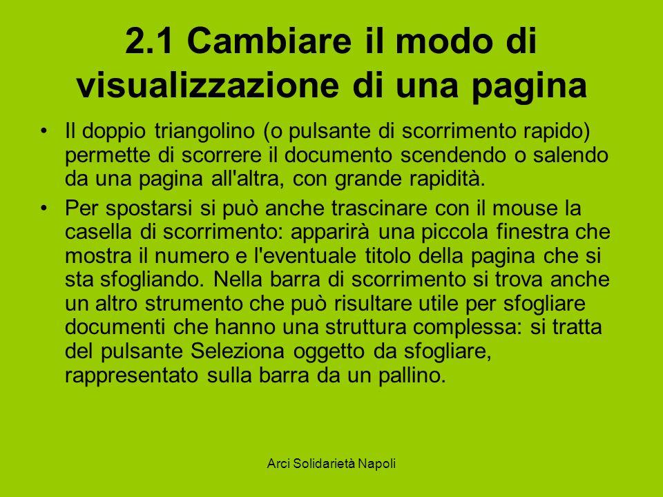 Arci Solidarietà Napoli 2.1 Cambiare il modo di visualizzazione di una pagina Il doppio triangolino (o pulsante di scorrimento rapido) permette di scorrere il documento scendendo o salendo da una pagina all altra, con grande rapidità.