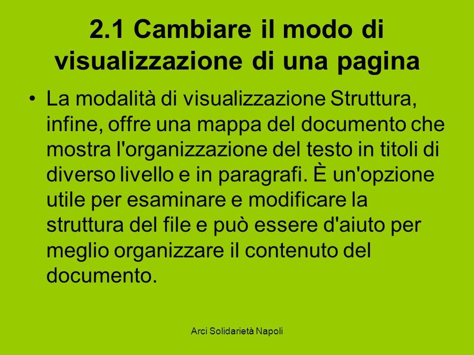 Arci Solidarietà Napoli 2.1 Cambiare il modo di visualizzazione di una pagina La modalità di visualizzazione Struttura, infine, offre una mappa del documento che mostra l organizzazione del testo in titoli di diverso livello e in paragrafi.