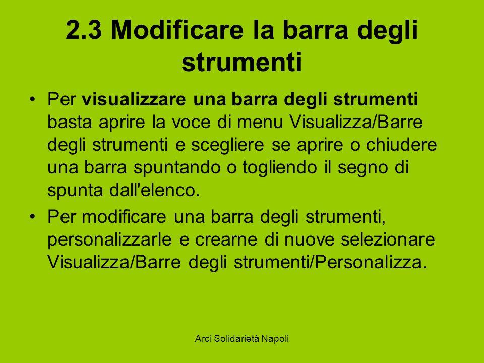 Arci Solidarietà Napoli 2.3 Modificare la barra degli strumenti Per visualizzare una barra degli strumenti basta aprire la voce di menu Visualizza/Barre degli strumenti e scegliere se aprire o chiudere una barra spuntando o togliendo il segno di spunta dall elenco.