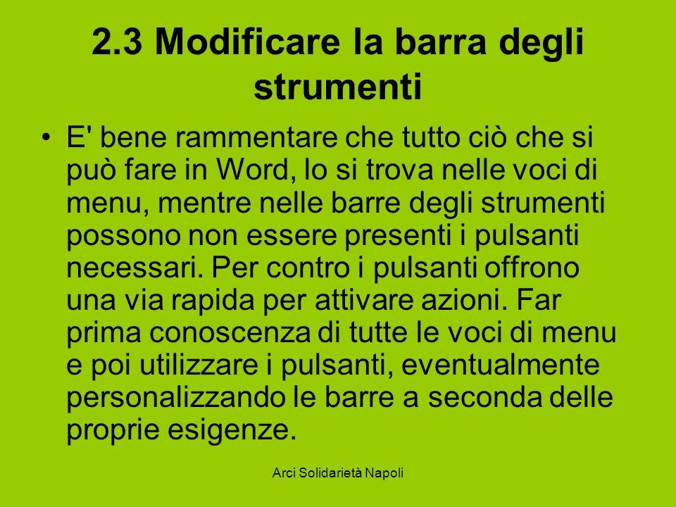 Arci Solidarietà Napoli 2.3 Modificare la barra degli strumenti E bene rammentare che tutto ciò che si può fare in Word, lo si trova nelle voci di menu, mentre nelle barre degli strumenti possono non essere presenti i pulsanti necessari.