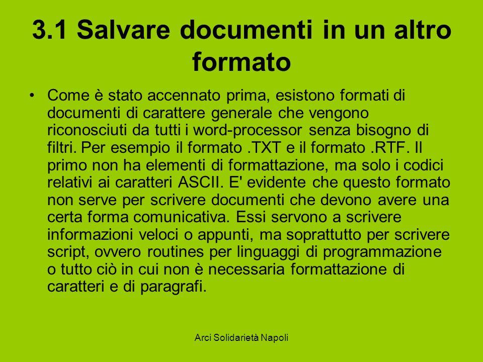Arci Solidarietà Napoli 3.1 Salvare documenti in un altro formato Come è stato accennato prima, esistono formati di documenti di carattere generale che vengono riconosciuti da tutti i word-processor senza bisogno di filtri.