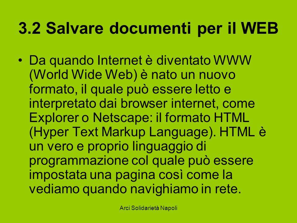 Arci Solidarietà Napoli 3.2 Salvare documenti per il WEB Da quando Internet è diventato WWW (World Wide Web) è nato un nuovo formato, il quale può essere letto e interpretato dai browser internet, come Explorer o Netscape: il formato HTML (Hyper Text Markup Language).