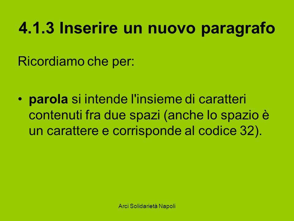 Arci Solidarietà Napoli 4.1.3 Inserire un nuovo paragrafo Ricordiamo che per: parola si intende l insieme di caratteri contenuti fra due spazi (anche lo spazio è un carattere e corrisponde al codice 32).