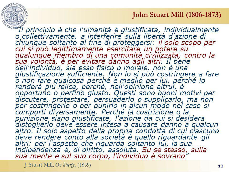 13 John Stuart Mill (1806-1873) Il principio è che l umanità è giustificata, individualmente o collettivamente, a interferire sulla libertà d azione di chiunque soltanto al fine di proteggersi: il solo scopo per cui si può legittimamente esercitare un potere su qualunque membro di una comunità civilizzata, contro la sua volontà, è per evitare danno agli altri.