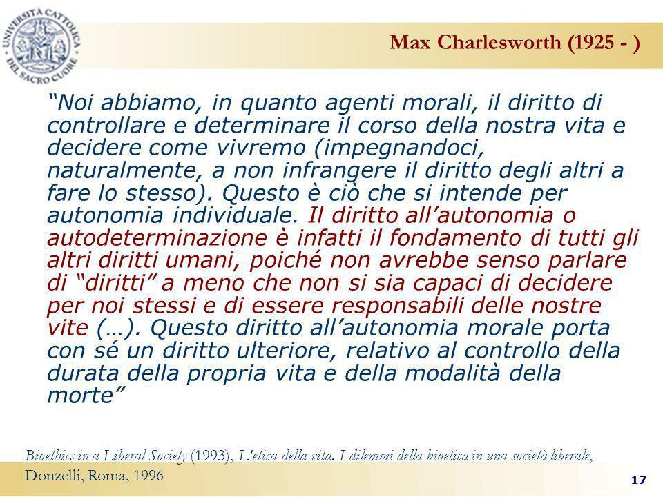 17 Max Charlesworth (1925 - ) Noi abbiamo, in quanto agenti morali, il diritto di controllare e determinare il corso della nostra vita e decidere come vivremo (impegnandoci, naturalmente, a non infrangere il diritto degli altri a fare lo stesso).