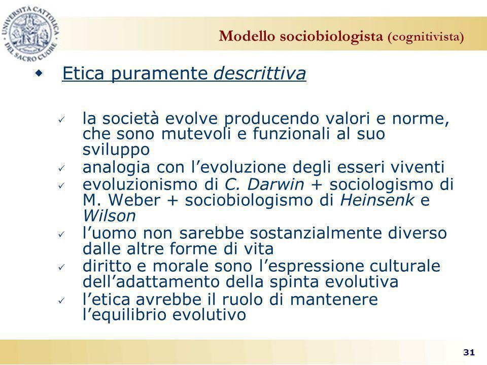 31 Modello sociobiologista (cognitivista) Etica puramente descrittiva la società evolve producendo valori e norme, che sono mutevoli e funzionali al suo sviluppo analogia con levoluzione degli esseri viventi evoluzionismo di C.