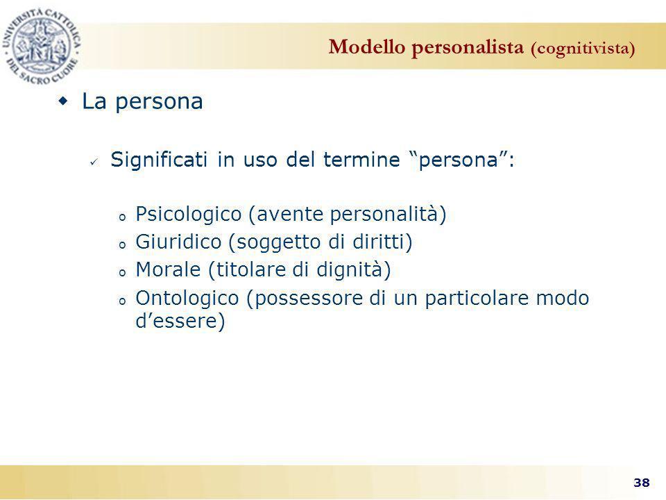 38 Modello personalista (cognitivista) La persona Significati in uso del termine persona: o Psicologico (avente personalità) o Giuridico (soggetto di diritti) o Morale (titolare di dignità) o Ontologico (possessore di un particolare modo dessere)