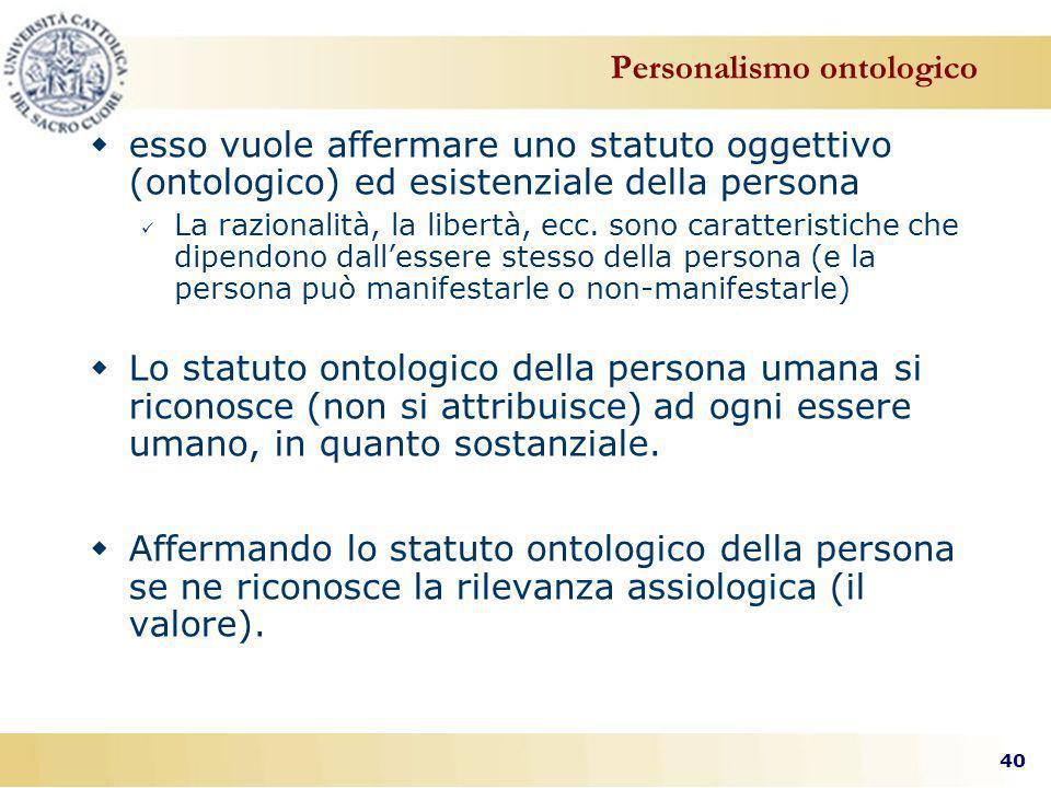40 Personalismo ontologico esso vuole affermare uno statuto oggettivo (ontologico) ed esistenziale della persona La razionalità, la libertà, ecc.