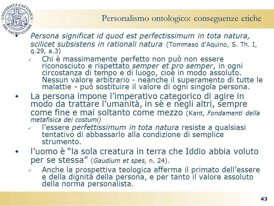 43 Personalismo ontologico: conseguenze etiche Persona significat id quod est perfectissimum in tota natura, scilicet subsistens in rationali natura (Tommaso dAquino, S.