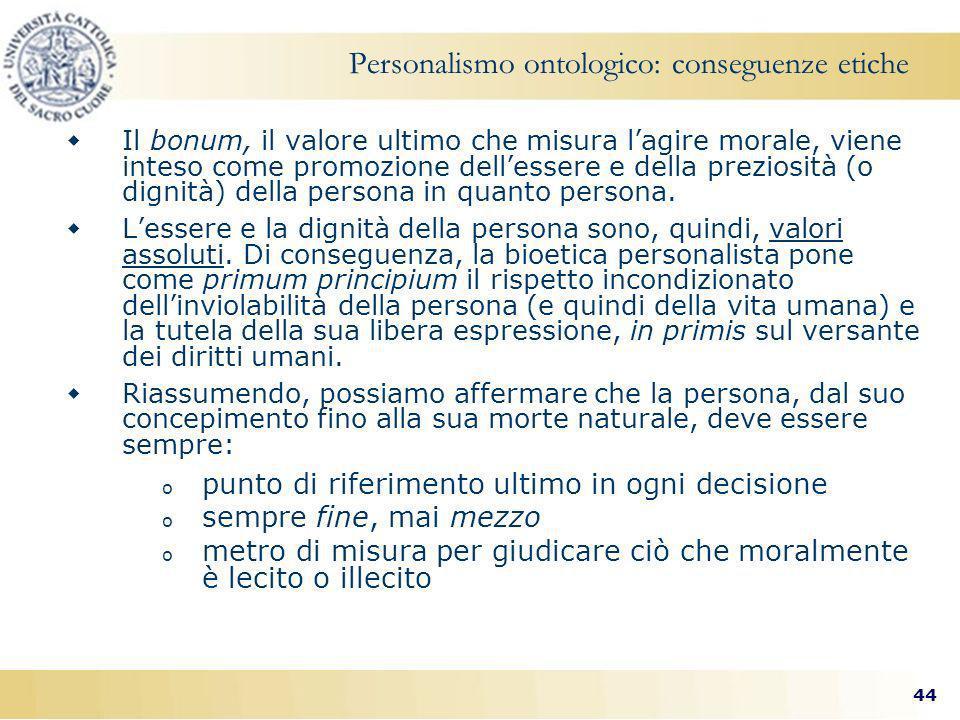 44 Personalismo ontologico: conseguenze etiche Il bonum, il valore ultimo che misura lagire morale, viene inteso come promozione dellessere e della preziosità (o dignità) della persona in quanto persona.