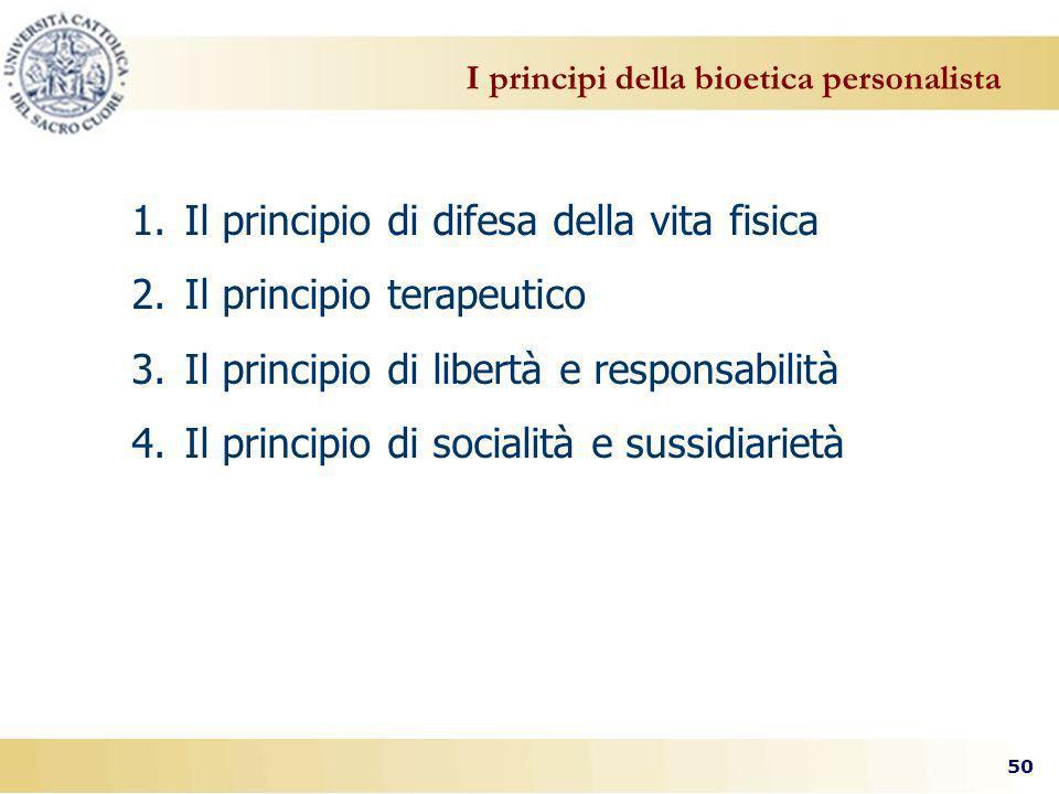 50 I principi della bioetica personalista 1.Il principio di difesa della vita fisica 2.Il principio terapeutico 3.Il principio di libertà e responsabilità 4.Il principio di socialità e sussidiarietà