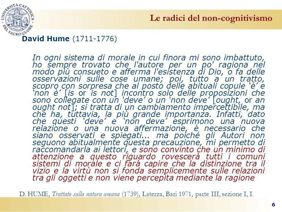 6 David Hume (1711-1776) In ogni sistema di morale in cui finora mi sono imbattuto, ho sempre trovato che l autore per un po ragiona nel modo più consueto e afferma l esistenza di Dio, o fa delle osservazioni sulle cose umane; poi, tutto a un tratto, scopro con sorpresa che al posto delle abituali copule è e non è [is or is not] incontro solo delle proposizioni che sono collegate con un deve o un non deve [ought, or an ought not]; si tratta di un cambiamento impercettibile, ma che ha, tuttavia, la più grande importanza.