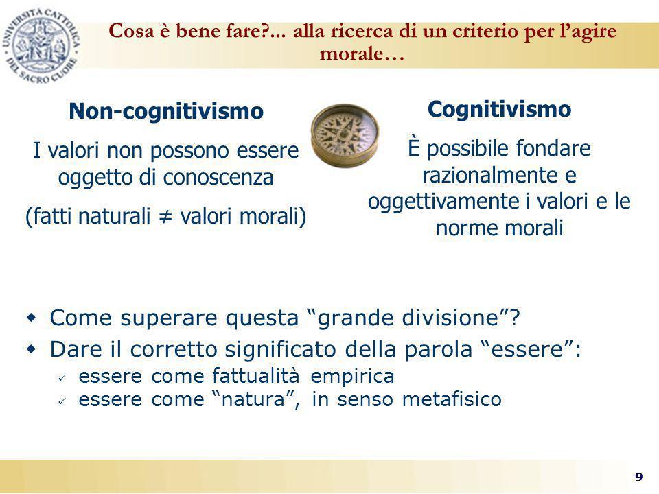 9 I valori non possono essere oggetto di conoscenza (fatti naturali valori morali) Cognitivismo È possibile fondare razionalmente e oggettivamente i valori e le norme morali Cosa è bene fare?...