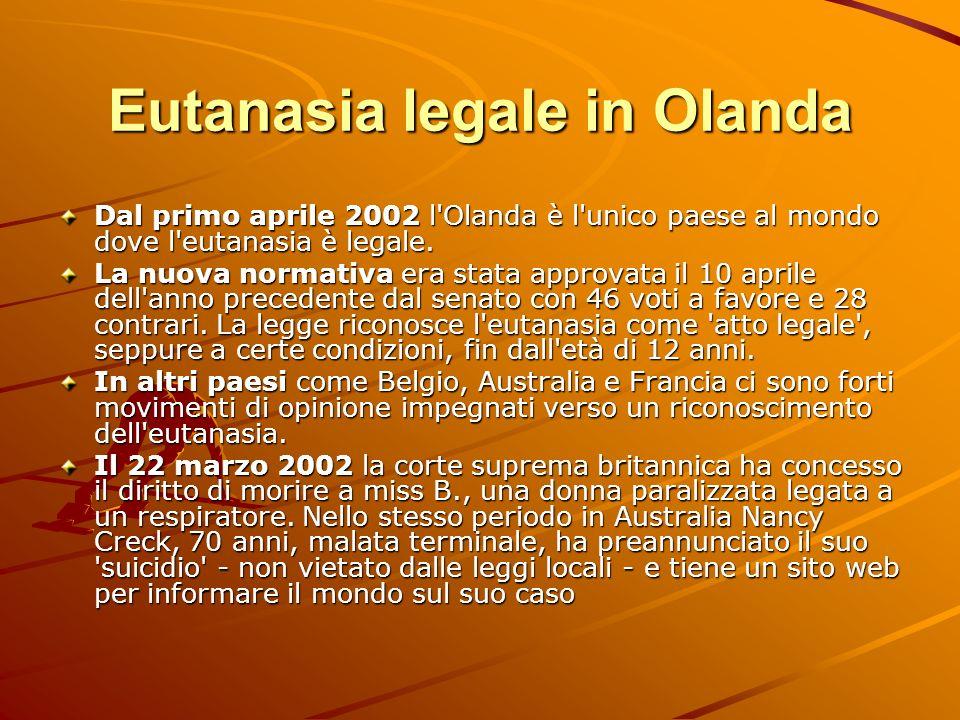 Eutanasia legale in Olanda Dal primo aprile 2002 l'Olanda è l'unico paese al mondo dove l'eutanasia è legale. La nuova normativa era stata approvata i