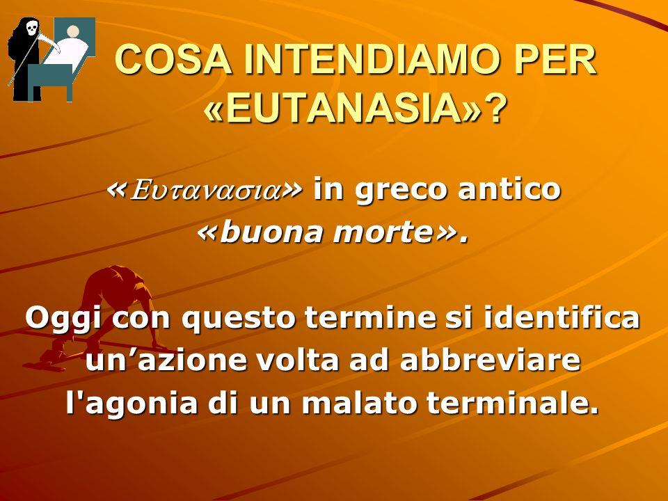 COSA INTENDIAMO PER «EUTANASIA»? «» in greco antico «buona morte». Oggi con questo termine si identifica unazione volta ad abbreviare l'agonia di un m
