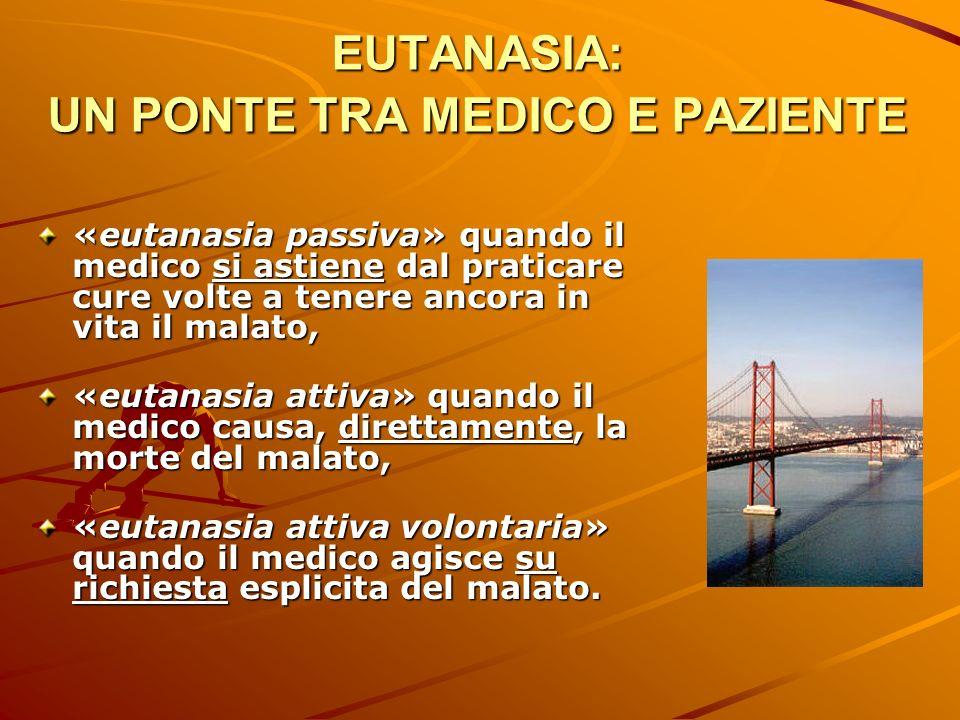 EUTANASIA: UN PONTE TRA MEDICO E PAZIENTE «eutanasia passiva» quando il medico si astiene dal praticare cure volte a tenere ancora in vita il malato,