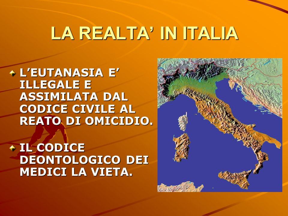 LA REALTA IN ITALIA LEUTANASIA E ILLEGALE E ASSIMILATA DAL CODICE CIVILE AL REATO DI OMICIDIO. IL CODICE DEONTOLOGICO DEI MEDICI LA VIETA.