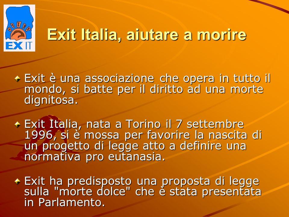 Exit Italia, aiutare a morire Exit è una associazione che opera in tutto il mondo, si batte per il diritto ad una morte dignitosa. Exit Italia, nata a