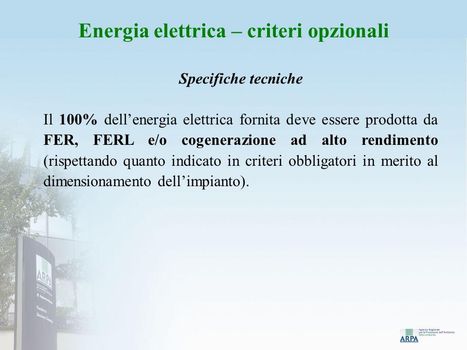 Energia elettrica – criteri opzionali Specifiche tecniche Il 100% dellenergia elettrica fornita deve essere prodotta da FER, FERL e/o cogenerazione ad alto rendimento (rispettando quanto indicato in criteri obbligatori in merito al dimensionamento dellimpianto).