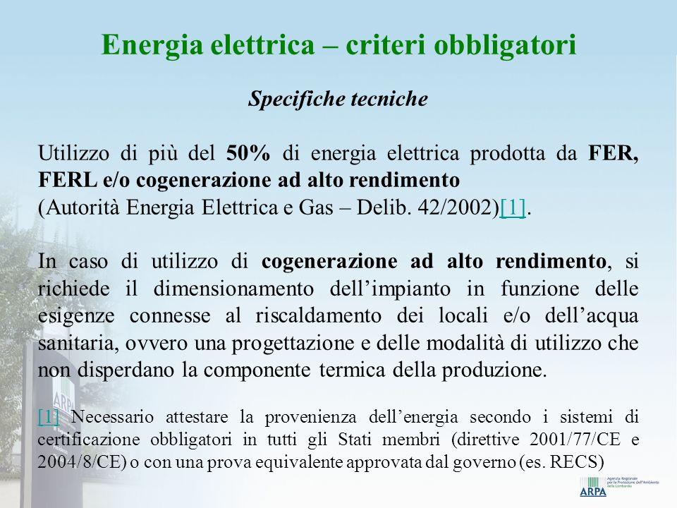 Energia elettrica – criteri obbligatori Specifiche tecniche Utilizzo di più del 50% di energia elettrica prodotta da FER, FERL e/o cogenerazione ad alto rendimento (Autorità Energia Elettrica e Gas – Delib.