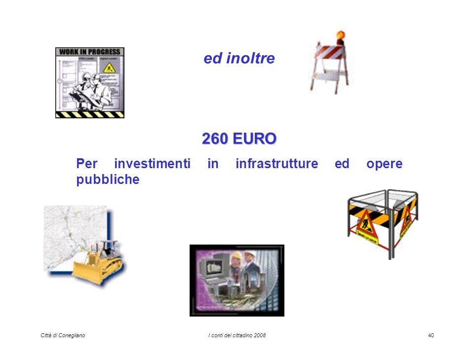 Città di ConeglianoI conti del cittadino 200840 ed inoltre 260 EURO Per investimenti in infrastrutture ed opere pubbliche