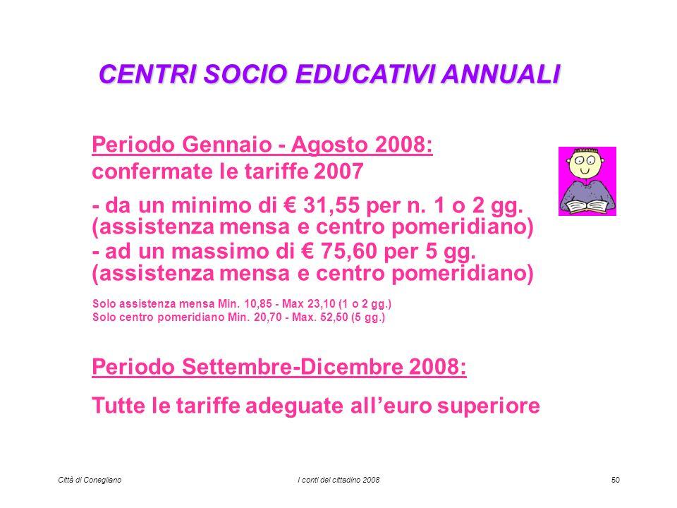 Città di ConeglianoI conti del cittadino 200850 CENTRI SOCIO EDUCATIVI ANNUALI Periodo Gennaio - Agosto 2008: confermate le tariffe 2007 - da un minimo di 31,55 per n.