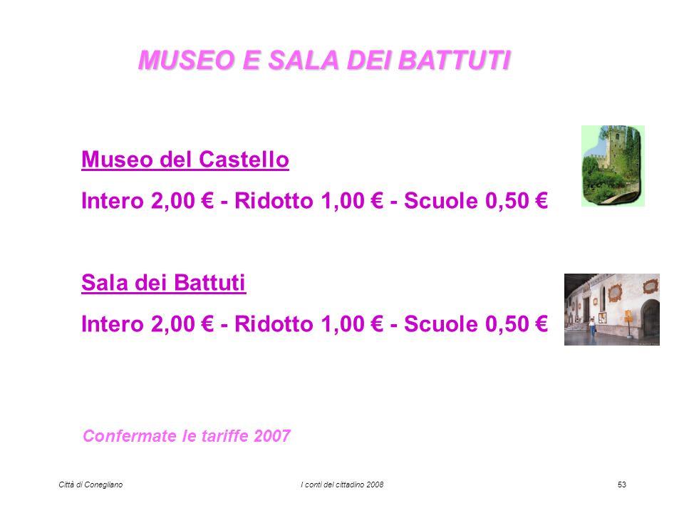 Città di ConeglianoI conti del cittadino 200853 MUSEO E SALA DEI BATTUTI Museo del Castello Intero 2,00 - Ridotto 1,00 - Scuole 0,50 Sala dei Battuti Intero 2,00 - Ridotto 1,00 - Scuole 0,50 Confermate le tariffe 2007