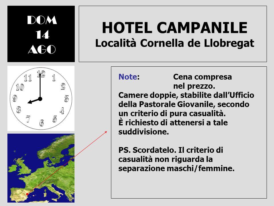 HOTEL CAMPANILE Località Cornella de Llobregat DOM 14 AGO Note: Cena compresa nel prezzo. Camere doppie, stabilite dallUfficio della Pastorale Giovani