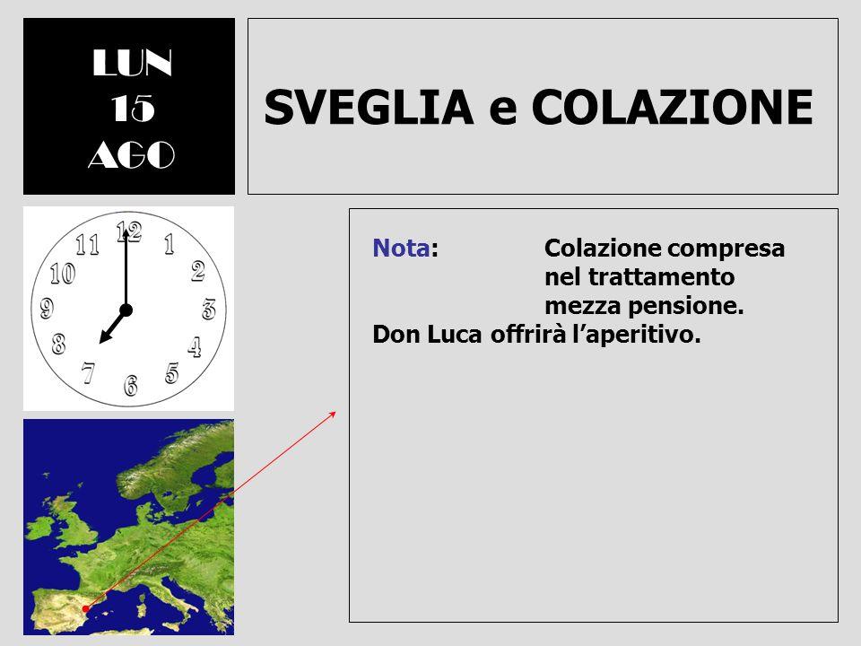 SVEGLIA e COLAZIONE LUN 15 AGO Nota: Colazione compresa nel trattamento mezza pensione. Don Luca offrirà laperitivo.