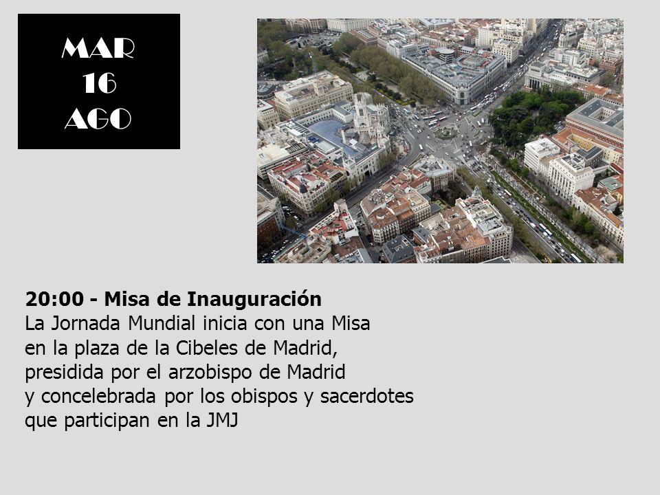 MAR 16 AGO 20:00 - Misa de Inauguración La Jornada Mundial inicia con una Misa en la plaza de la Cibeles de Madrid, presidida por el arzobispo de Madr