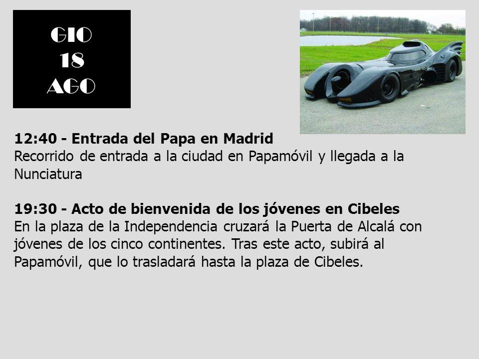 GIO 18 AGO 12:40 - Entrada del Papa en Madrid Recorrido de entrada a la ciudad en Papamóvil y llegada a la Nunciatura 19:30 - Acto de bienvenida de lo