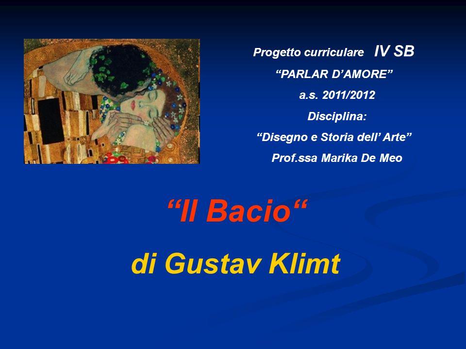 Progetto curriculare IV SB PARLAR DAMORE a.s. 2011/2012 Disciplina: Disegno e Storia dell Arte Prof.ssa Marika De Meo Il Bacio di Gustav Klimt