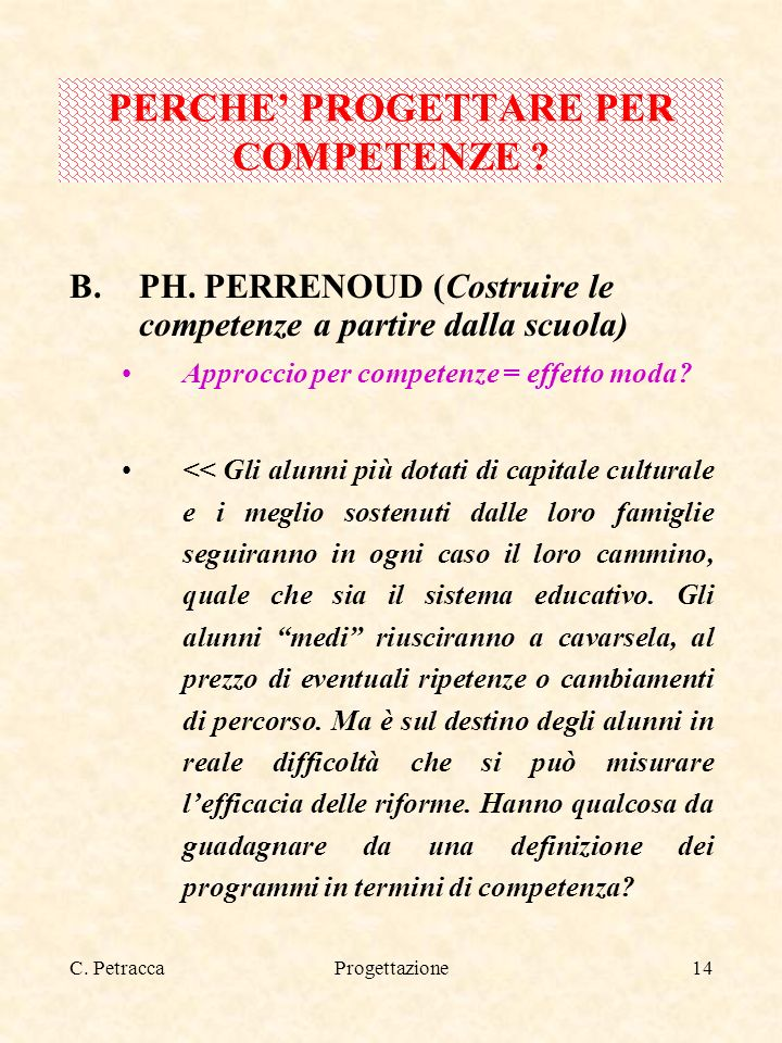 C. PetraccaProgettazione14 B.PH. PERRENOUD (Costruire le competenze a partire dalla scuola) Approccio per competenze = effetto moda? << Gli alunni più