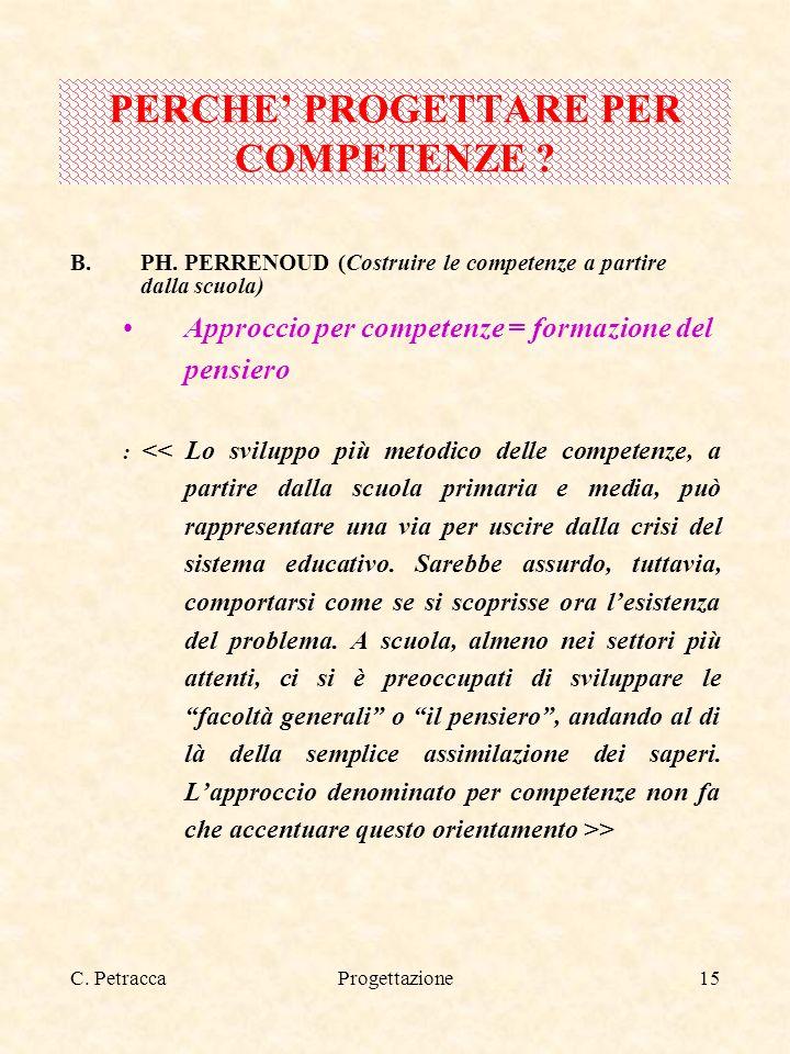 C. PetraccaProgettazione15 B.PH. PERRENOUD (Costruire le competenze a partire dalla scuola) Approccio per competenze = formazione del pensiero : > PER
